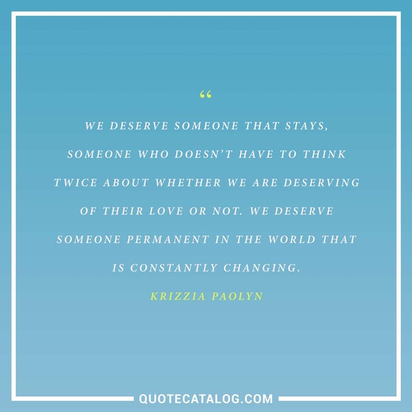 We deserve someone that stays, someone who doesn't have to think twice about whether we are deserving of their love or not. We deserve someone permanent in the world that is constantly changing. — Krizzia Paolyn