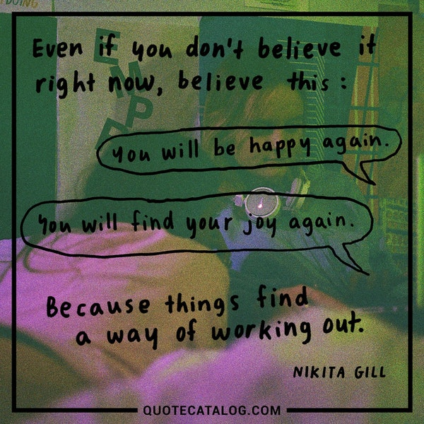 Even if you don't believe it right now, believe this: you will be happy again. You will find your joy again. Because things find a way of working out. — Nikita Gill