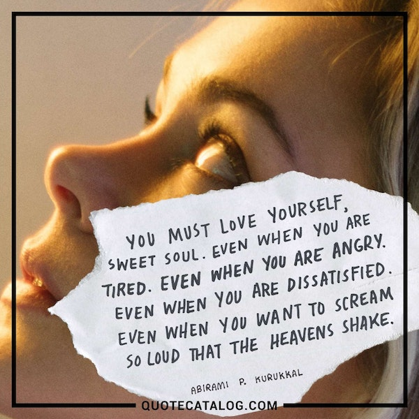You must love yourself, sweet soul. Even when you are tired. Even when you are angry. Even when you are dissatisfied. Even when you want to scream so loud that the heavens shake. — Abirami P. Kurukkal