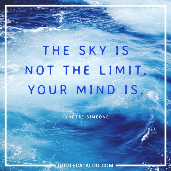 The sky is not the limit. Your mind is. — Lynette Simeone