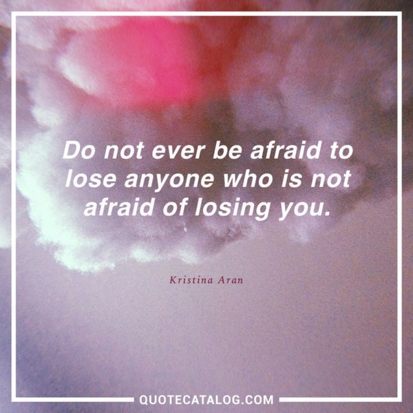 Do not ever be afraid to lose anyone who is not afraid of losing you. — Kristina Aran