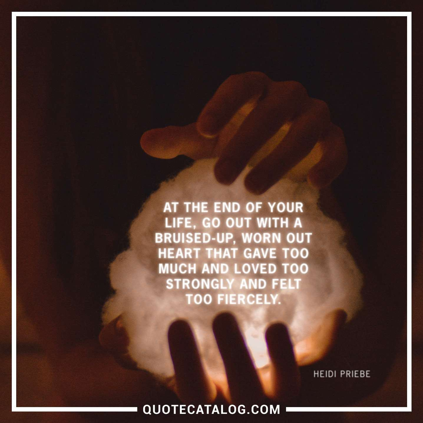 At the end of your life, go out with a bruised-up, worn out heart that gave too much and loved too strongly and felt too fiercely.