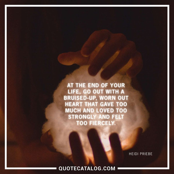 At the end of your life, go out with a bruised-up, worn out heart that gave too much and loved too strongly and felt too fiercely. — Heidi Priebe