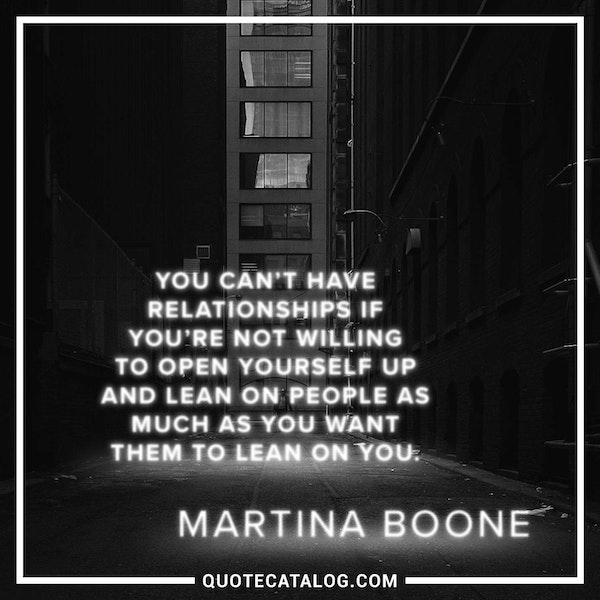 You can't have relationships if you're not willing to open yourself up and lean on people as much as you want them to lean on you. — Martina Boone