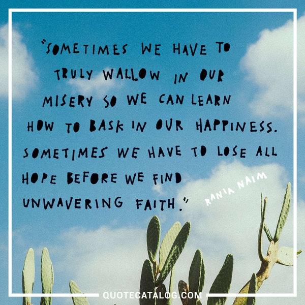 Sometimes we have to truly wallow in our misery so we can learn how to bask in our happiness. Sometimes we have to lose all hope before we find unwavering faith. — Rania Naim