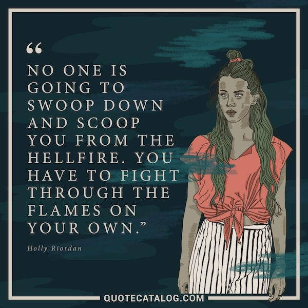 No one is going to swoop down and scoop you from the hellfire. You have to fight through the flames on your own. — Holly Riordan