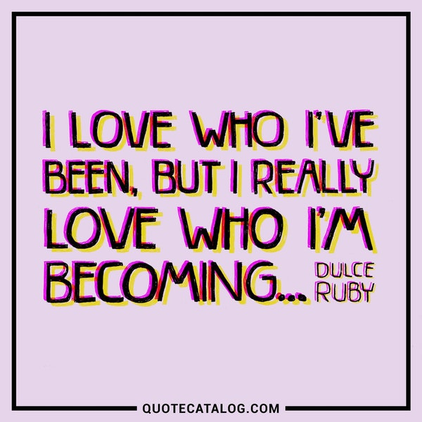 I love who I've been, but I really love who I'm becoming...