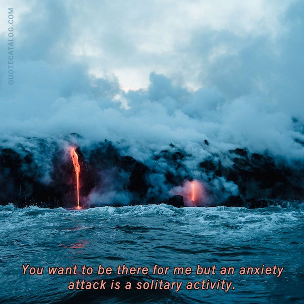 You want to be there for me but an anxiety attack is a solitary activity.