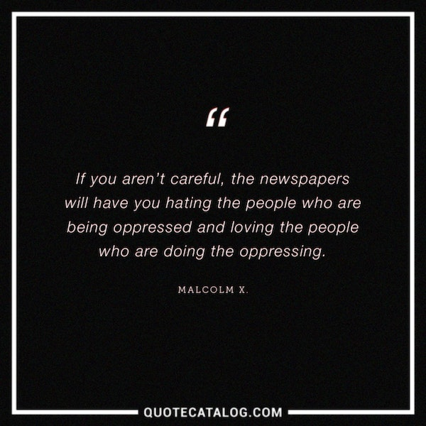 If you aren't careful, the newspapers will have you hating the people who are being oppressed and loving the people who are doing the oppressing.