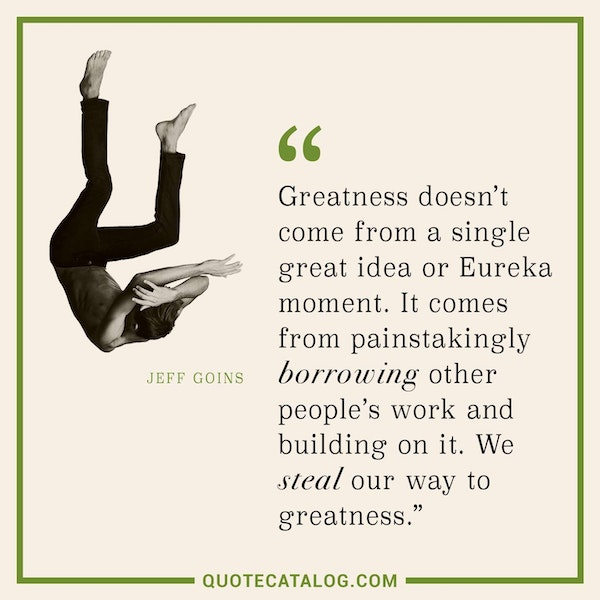 Greatness doesn't come from a single great idea or Eureka moment. It comes from painstakingly borrowing other people's work and building on it. We steal our way to greatness. — Jeff Goins
