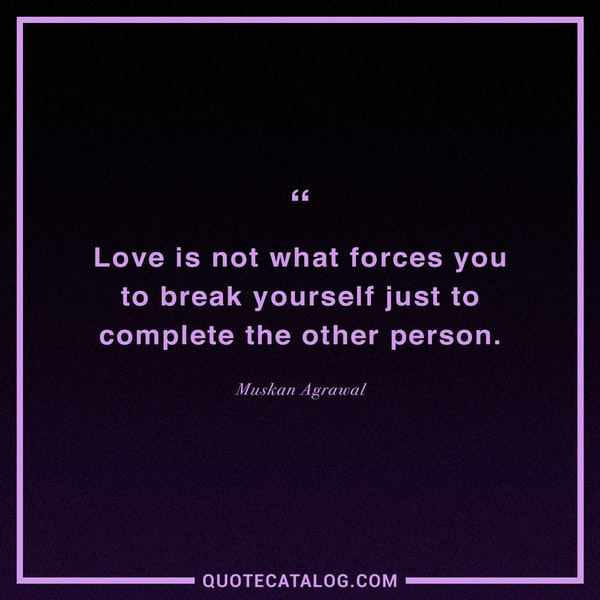 Love is not what forces you to break yourself just to complete the other person. — Muskan Agrawal