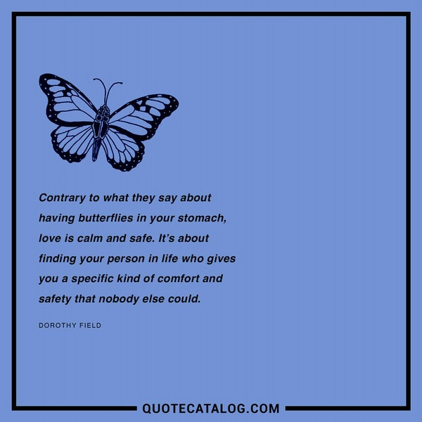 Contrary to what they say about having butterflies in your stomach, love is calm and safe. It's about finding your person in life who gives you a specific kind of comfort and safety that nobody else could. — Dorothy Field