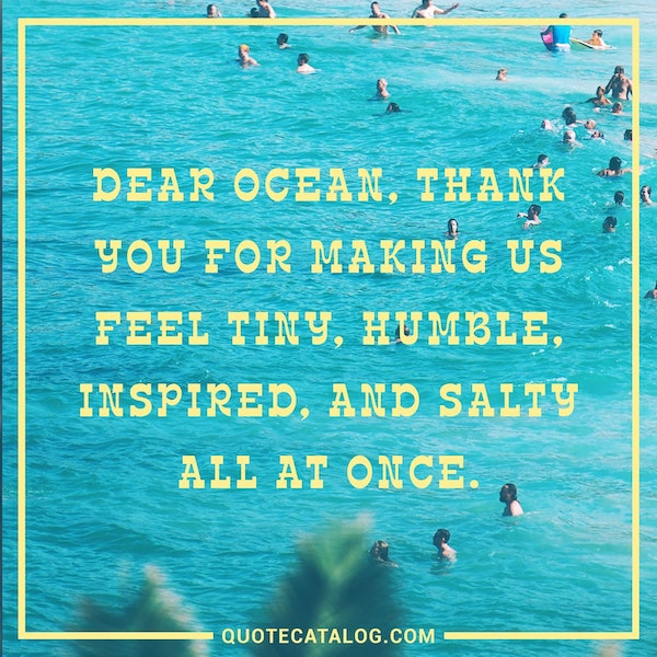 Dear ocean, thank you for making us feel tiny, humble, inspired, and salty all at once. — Unknown