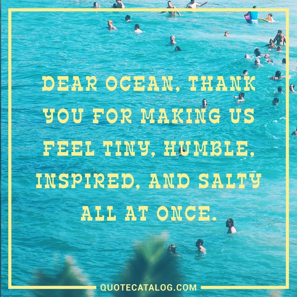 Dear ocean, thank you for making us feel tiny, humble, inspired, and salty all at once.