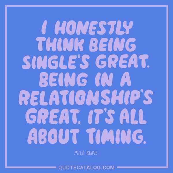 I honestly think being single's great. Being in a relationship's great. It's all about the timing.' — Mila Kunis