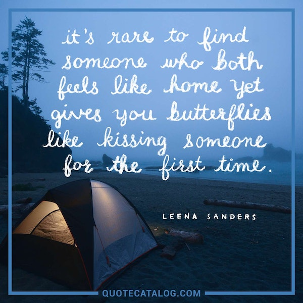 It's rare to find someone who both feels like home yet gives you butterflies like kissing someone for the first time. — Leena Sanders