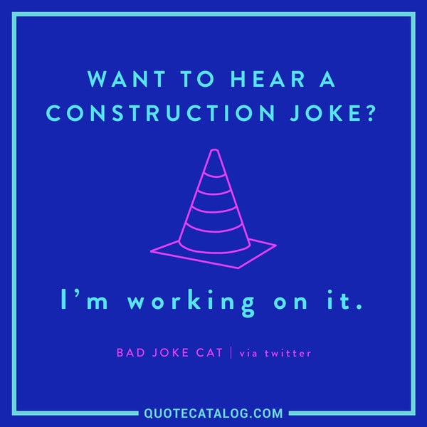 Want to hear a construction joke? I'm working on it. — Bad Joke Cat