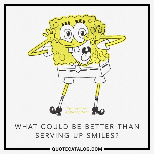 What could be better than serving up smiles? — Tom Kenny as Spongebob Squarepants