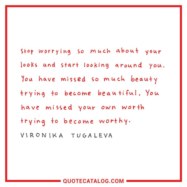 Stop worrying so much about your looks and start looking around you. You have missed so much beauty trying to become beautiful. You have missed your own worth trying to become worthy. — Vironika Tugaleva