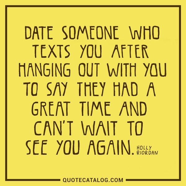 Date someone who texts you after hanging out with you to say they had a great time and can't wait to see you again. — Holly Riordan