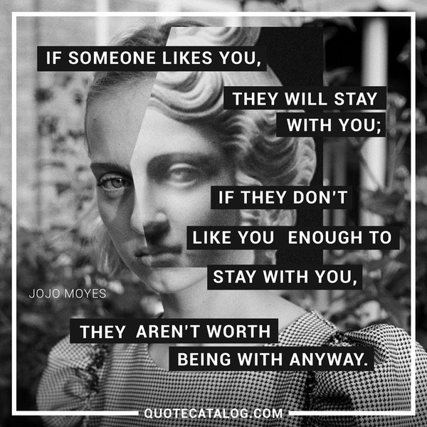 If someone likes you, they will stay with you; if they don't like you enough to stay with you, they aren't worth being with anyway. — Jojo Moyes