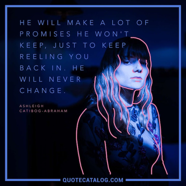 He will make a lot of promises he won't keep, just to keep reeling you back in. He will never change. — Ashleigh Catibog-Abraham