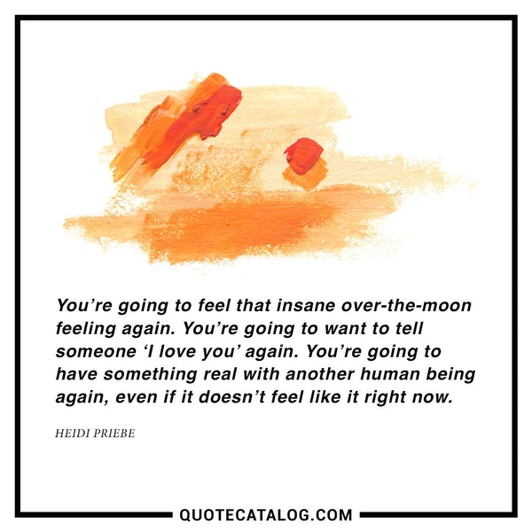 You're going to feel that insane over-the-moon feeling again. You're going to want to tell someone 'I love you' again. You're going to have something real with another human being again, even if it doesn't feel like it right now. — Heidi Priebe