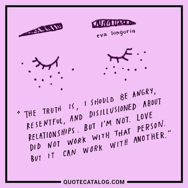 The truth is, I should be angry, resentful and disillusioned about relationships. But I'm not. Love did not work with that person. But it can work with another. — Eva Longoria