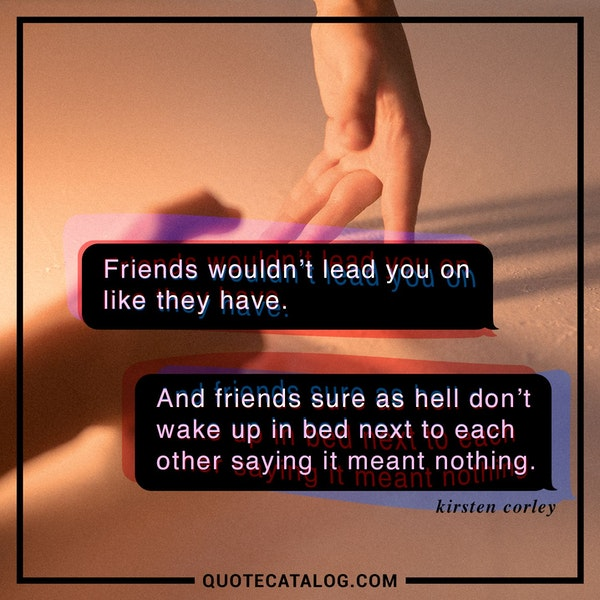 Friends wouldn't lead you on like they have. And friends sure as hell don't wake up in bed next to each other saying it meant nothing.