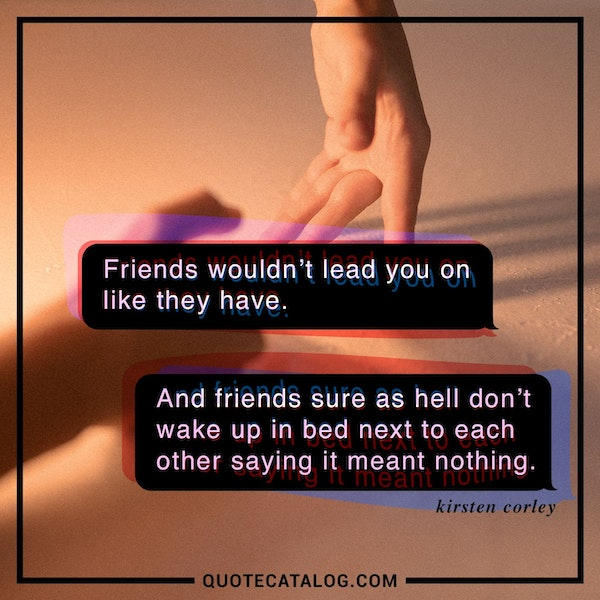 Friends wouldn't lead you on like they have. And friends sure as hell don't wake up in bed next to each other saying it meant nothing. — Kirsten Corley