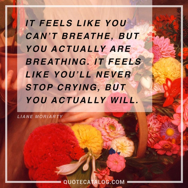 It feels like you can't breathe, but you actually are breathing. It feels like you'll never stop crying, but you actually will. — Liane Moriarty