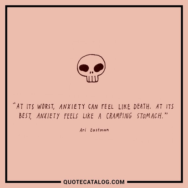At its worst, anxiety can feel like death. At its best, anxiety feels like a cramping stomach. — Ari Eastman