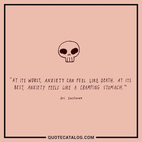 At its worst, anxiety can feel like death. At its best, anxiety feels like a cramping stomach.