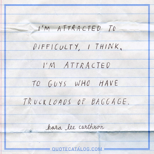 I'm attracted to difficulty, I think. I'm attracted to guys who have truckloads of baggage. — Kara Lee Corthron