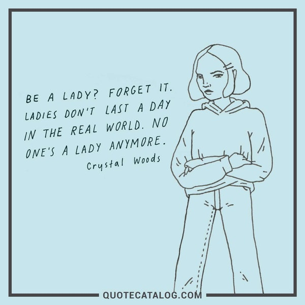 Be a lady? Forget it. Ladies don't last a day in the real word. No one's a lady anymore.