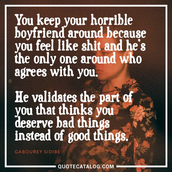 You keep your horrible boyfriend around because you feel like shit and he's the only one around who agrees with you. He validates the part of you that thinks you deserve bad things instead of good things. — Gabourey Sidibe