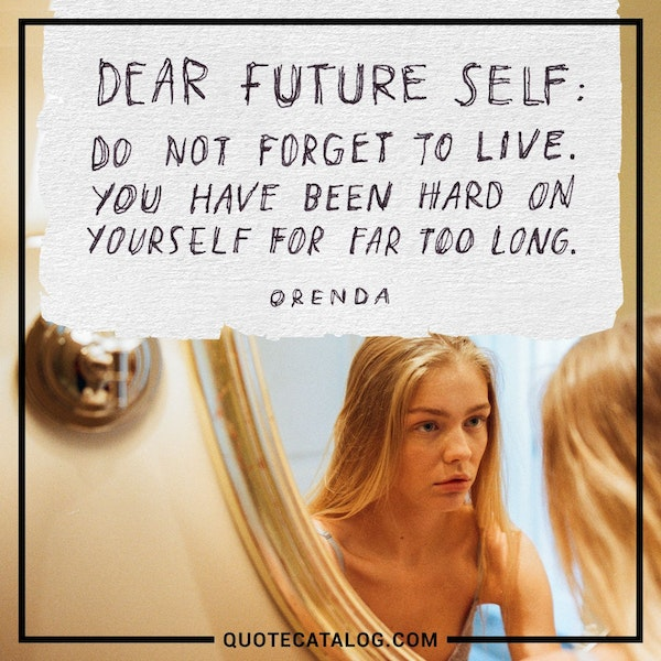 Dear future self: Do not forget to live. You have been hard on yourself for far too long. — Orenda
