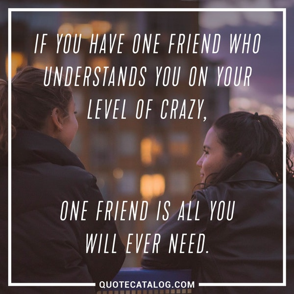 If you have one friend who understands you on your level of crazy, one friend is all you will ever need.