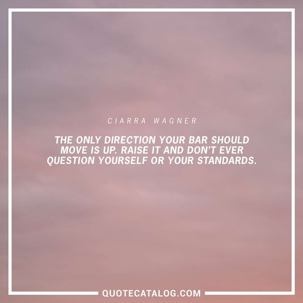 The only direction your bar should move is up. Raise it and don't ever question yourself or your standards. — Ciarra Wagner