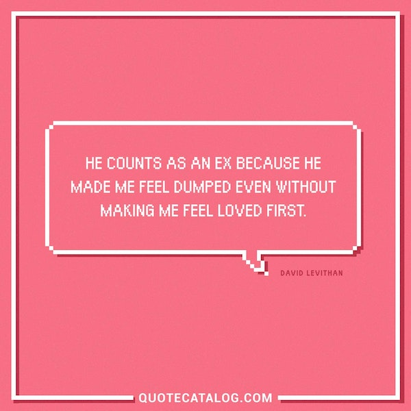 He counts as an ex because he made me feel dumped even without making me feel loved first. — David Levithan