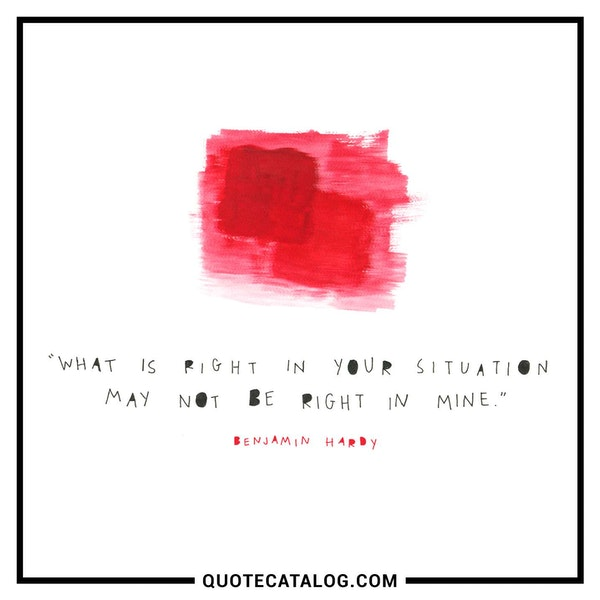 What is right in your situation may not be right in mine. — Benjamin Hardy
