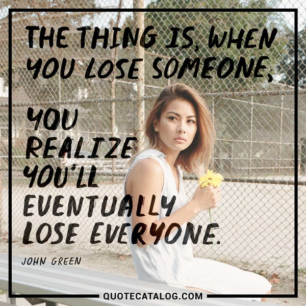 The thing is, when you lose someone, you realize you'll eventually lose everyone. — John Green