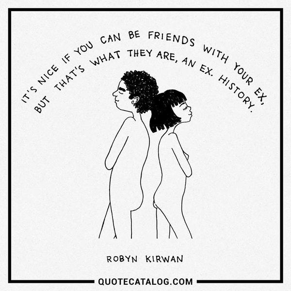 It's nice if you can be friends with your ex, but that's what they are, an ex. History. — Robyn Kirwan