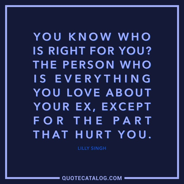 You know who is right for you? The person who is everything you love about your ex, except for the part that hurt you. — Lilly Singh