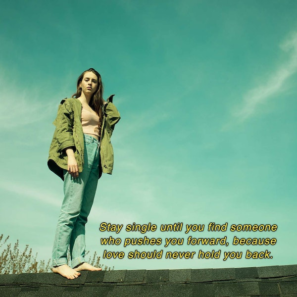 Stay single until you find someone who pushes you forward, because love should never hold you back. — Holly Riordan