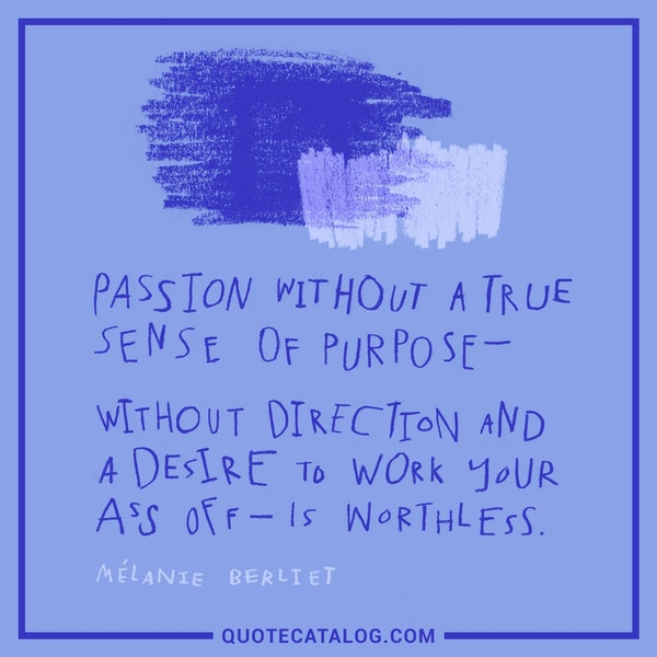Passion without a true sense of purpose—without direction and a desire to work your ass off—is worthless. — Mélanie Berliet