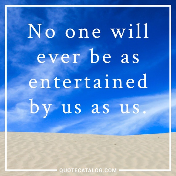 No one will ever be as entertained by us as us. — Unknown