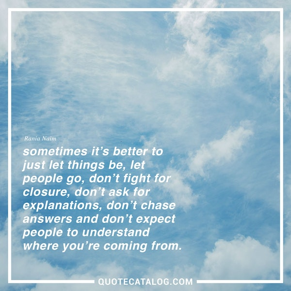 Sometimes it's better to just let things be, let people go, don't fight for closure, don't ask for explanations, don't chase answers and don't expect people to understand where you're coming from. — Rania Naim