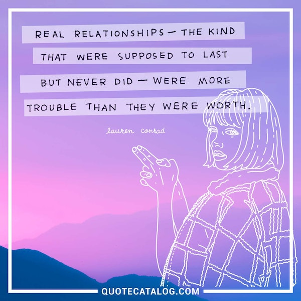 Real relationships - the kind that were supposed to last but never did - were more trouble than they were worth. — Lauren Conrad