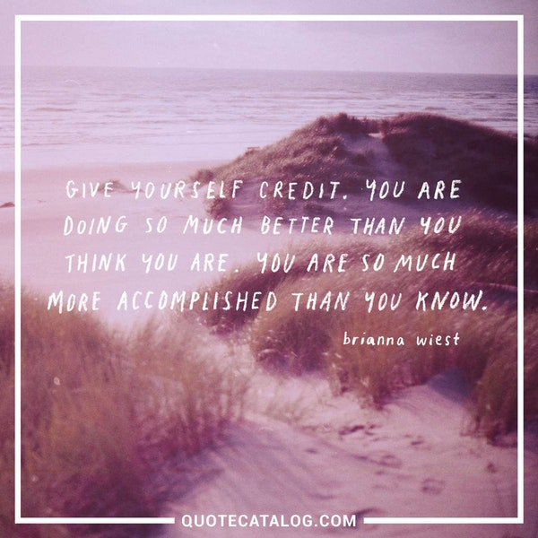Give yourself credit. You are doing so much better than you think you are. You are so much more accomplished than you know. — Brianna Wiest